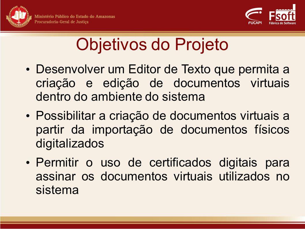 Objetivos do Projeto Desenvolver um Editor de Texto que permita a criação e edição de documentos virtuais dentro do ambiente do sistema Possibilitar a criação de documentos virtuais a partir da importação de documentos físicos digitalizados Permitir o uso de certificados digitais para assinar os documentos virtuais utilizados no sistema