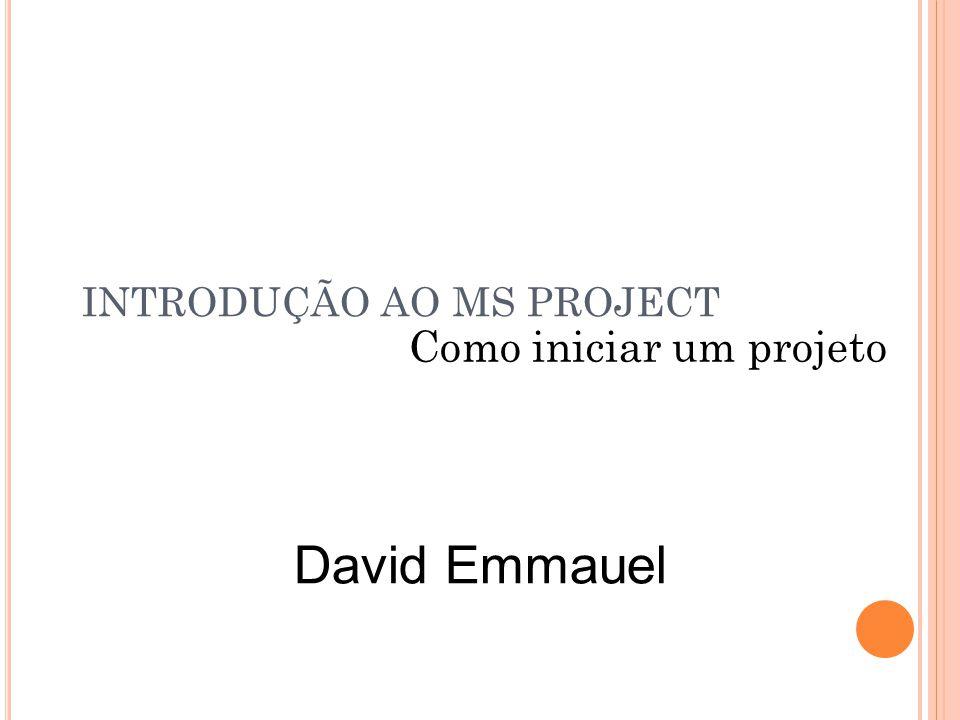 INTRODUÇÃO AO MS PROJECT Como iniciar um projeto David Emmauel