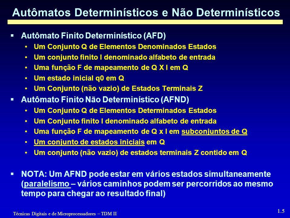 Técnicas Digitais e de Microprocessadores – TDM II 1.5 Autômatos Determinísticos e Não Determinísticos  Autômato Finito Determinístico (AFD) Um Conjunto Q de Elementos Denominados Estados Um conjunto finito I denominado alfabeto de entrada Uma função F de mapeamento de Q X I em Q Um estado inicial q0 em Q Um Conjunto (não vazio) de Estados Terminais Z  Autômato Finito Não Determinístico (AFND) Um Conjunto Q de Elementos Determinados Estados Um Conjunto finito I denominado alfabeto de entrada Uma função F de mapeamento de Q x I em subconjuntos de Q Um conjunto de estados iniciais em Q Um conjunto (não vazio) de estados terminais Z contido em Q  NOTA: Um AFND pode estar em vários estados simultaneamente (paralelismo – vários caminhos podem ser percorridos ao mesmo tempo para chegar ao resultado final)