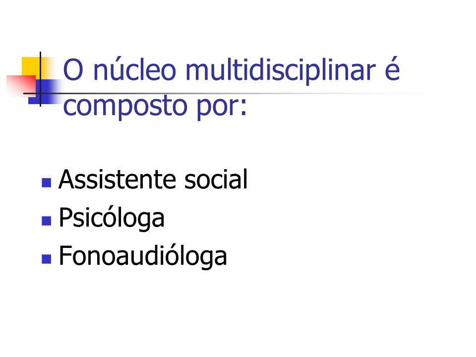 O núcleo multidisciplinar é composto por: Assistente social Psicóloga Fonoaudióloga