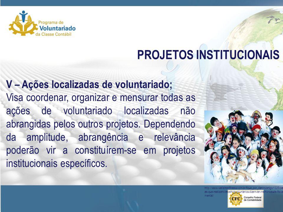 PROJETOS INSTITUCIONAIS V – Ações localizadas de voluntariado; Visa coordenar, organizar e mensurar todas as ações de voluntariado localizadas não abrangidas pelos outros projetos.