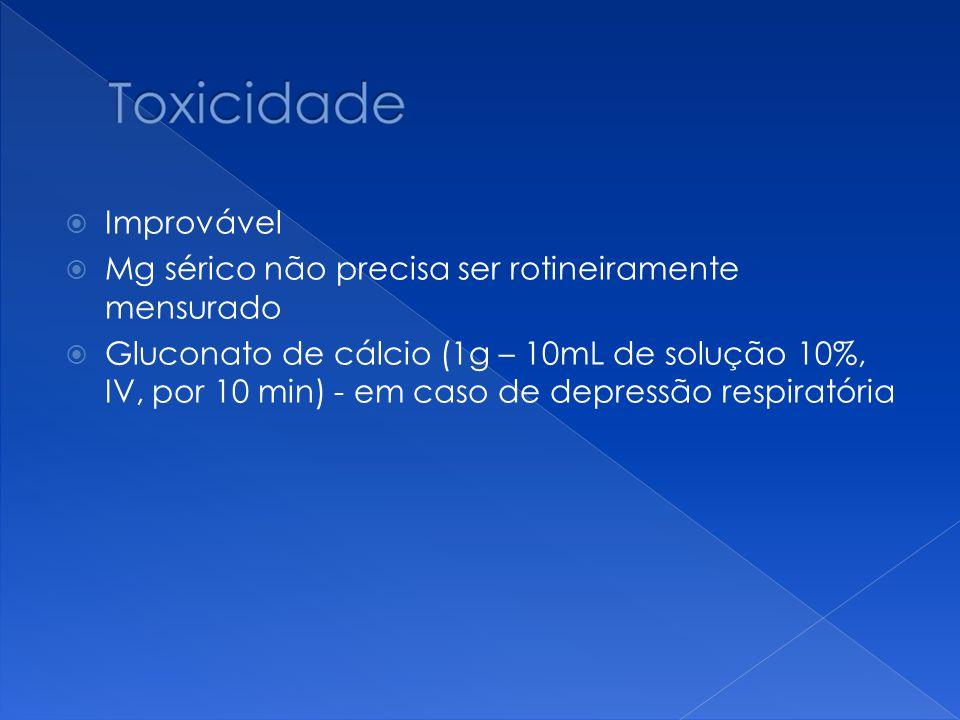  Improvável  Mg sérico não precisa ser rotineiramente mensurado  Gluconato de cálcio (1g – 10mL de solução 10%, IV, por 10 min) - em caso de depres