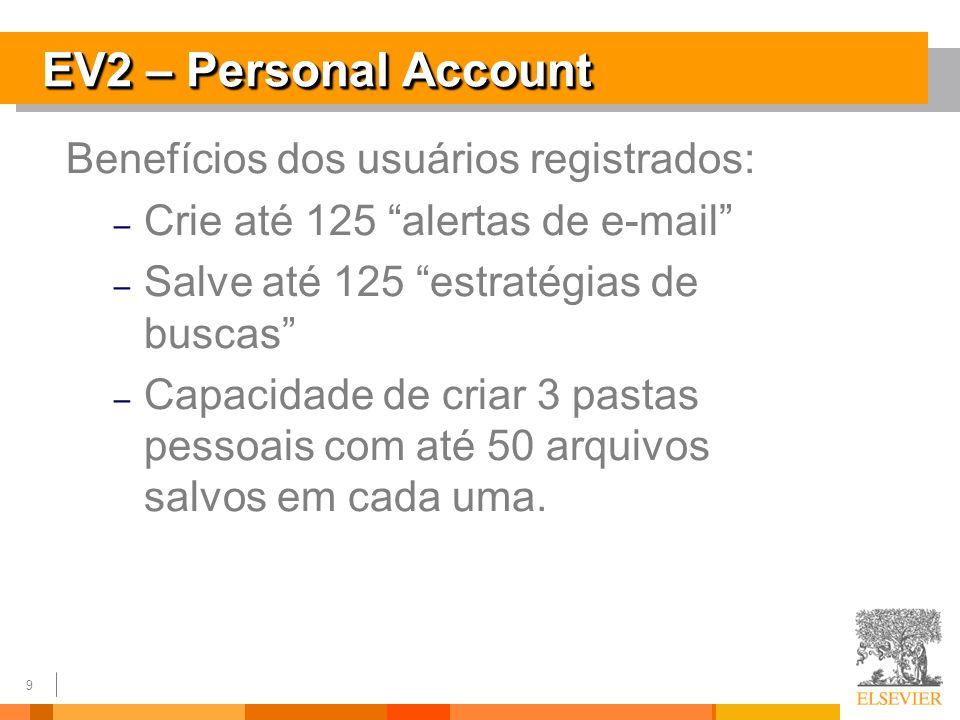 9 EV2 – Personal Account Benefícios dos usuários registrados: – Crie até 125 alertas de e-mail – Salve até 125 estratégias de buscas – Capacidade de criar 3 pastas pessoais com até 50 arquivos salvos em cada uma.