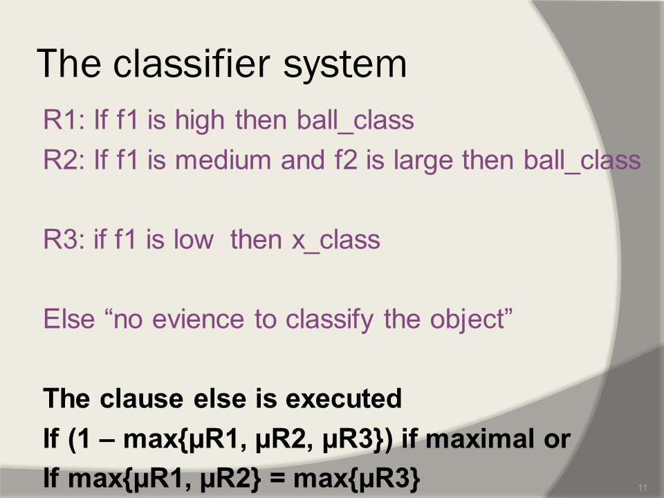 The classifier system R1: If f1 is high then ball_class R2: If f1 is medium and f2 is large then ball_class R3: if f1 is low then x_class Else no evience to classify the object The clause else is executed If (1 – max{µR1, µR2, µR3}) if maximal or If max{µR1, µR2} = max{µR3} 11