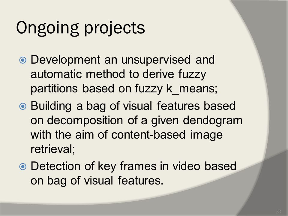Ongoing projects  Development an unsupervised and automatic method to derive fuzzy partitions based on fuzzy k_means;  Building a bag of visual features based on decomposition of a given dendogram with the aim of content-based image retrieval;  Detection of key frames in video based on bag of visual features.