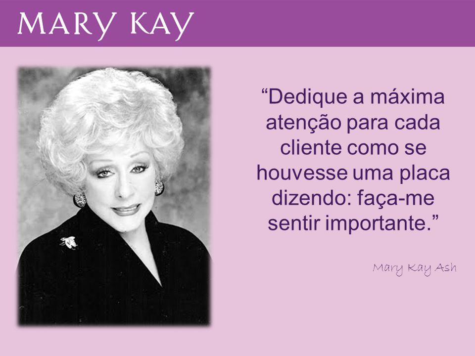 """""""Dedique a máxima atenção para cada cliente como se houvesse uma placa dizendo: faça-me sentir importante."""" Mary Kay Ash"""