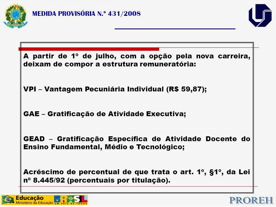 MEDIDA PROVISÓRIA N.º 431/2008 ___________________________________ A partir de 1º de julho, com a opção pela nova carreira, deixam de compor a estrutura remuneratória: VPI – Vantagem Pecuniária Individual (R$ 59,87); GAE – Gratificação de Atividade Executiva; GEAD – Gratificação Específica de Atividade Docente do Ensino Fundamental, Médio e Tecnológico; Acréscimo de percentual de que trata o art.