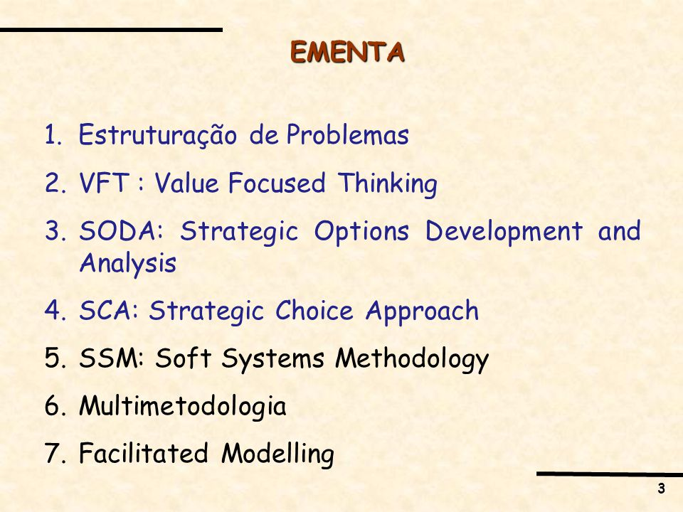 3 EMENTA 1.Estruturação de Problemas 2.VFT : Value Focused Thinking 3.SODA: Strategic Options Development and Analysis 4.SCA: Strategic Choice Approach 5.SSM: Soft Systems Methodology 6.Multimetodologia 7.Facilitated Modelling