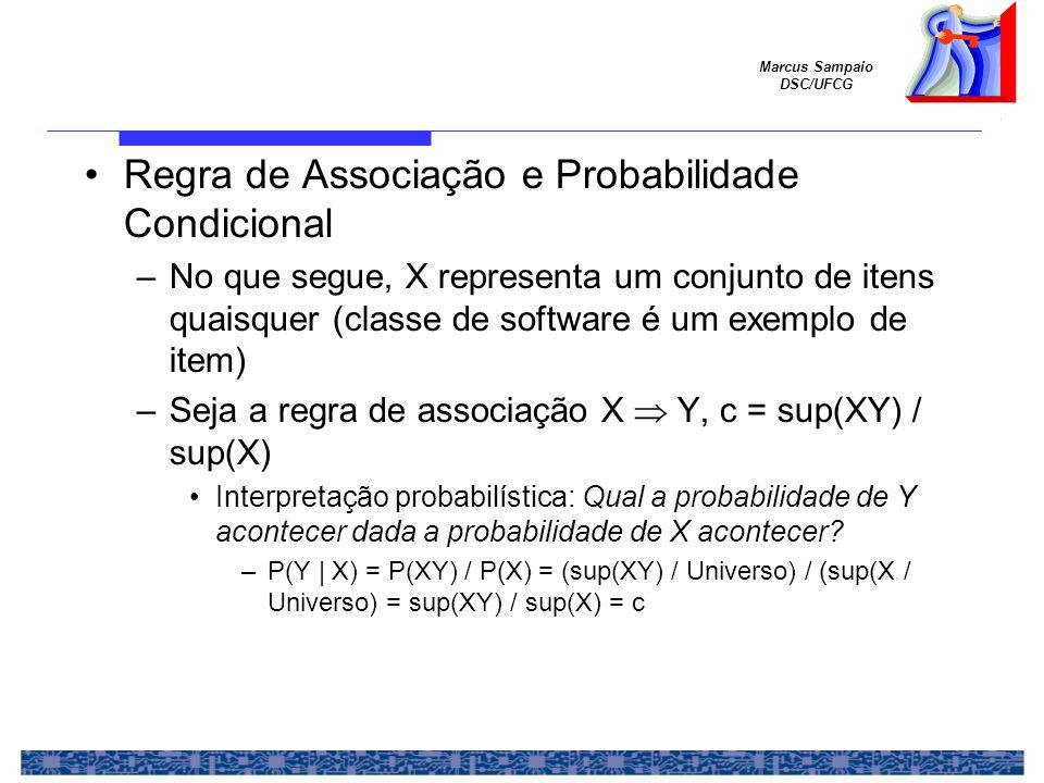 Marcus Sampaio DSC/UFCG Regra de Associação e Probabilidade Condicional –No que segue, X representa um conjunto de itens quaisquer (classe de software é um exemplo de item) –Seja a regra de associação X  Y, c = sup(XY) / sup(X) Interpretação probabilística: Qual a probabilidade de Y acontecer dada a probabilidade de X acontecer.