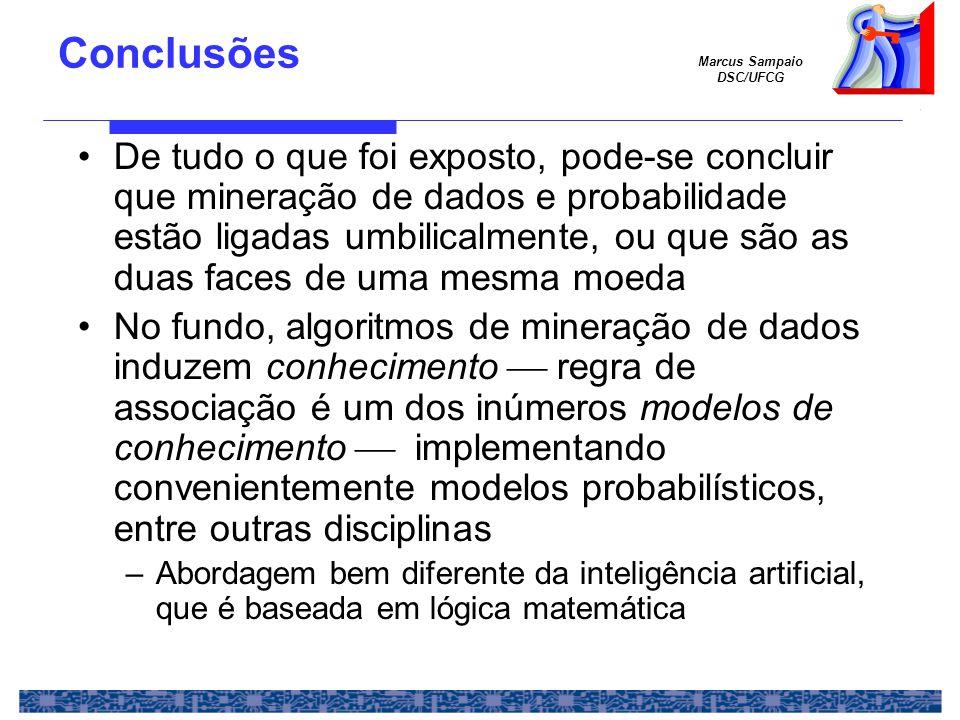 Marcus Sampaio DSC/UFCG Conclusões De tudo o que foi exposto, pode-se concluir que mineração de dados e probabilidade estão ligadas umbilicalmente, ou que são as duas faces de uma mesma moeda No fundo, algoritmos de mineração de dados induzem conhecimento  regra de associação é um dos inúmeros modelos de conhecimento  implementando convenientemente modelos probabilísticos, entre outras disciplinas –Abordagem bem diferente da inteligência artificial, que é baseada em lógica matemática
