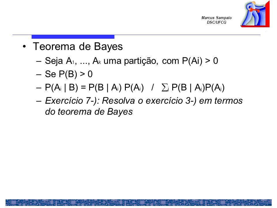 Marcus Sampaio DSC/UFCG Teorema de Bayes –Seja A 1,..., A k uma partição, com P(Ai) > 0 –Se P(B) > 0 –P(A i | B) = P(B | A i ) P(A i ) /  j P(B | A j )P(A j ) –Exercício 7-): Resolva o exercício 3-) em termos do teorema de Bayes