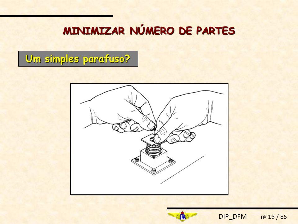 DIP_DFM n o 16 / 85 MINIMIZAR NÚMERO DE PARTES Um simples parafuso?
