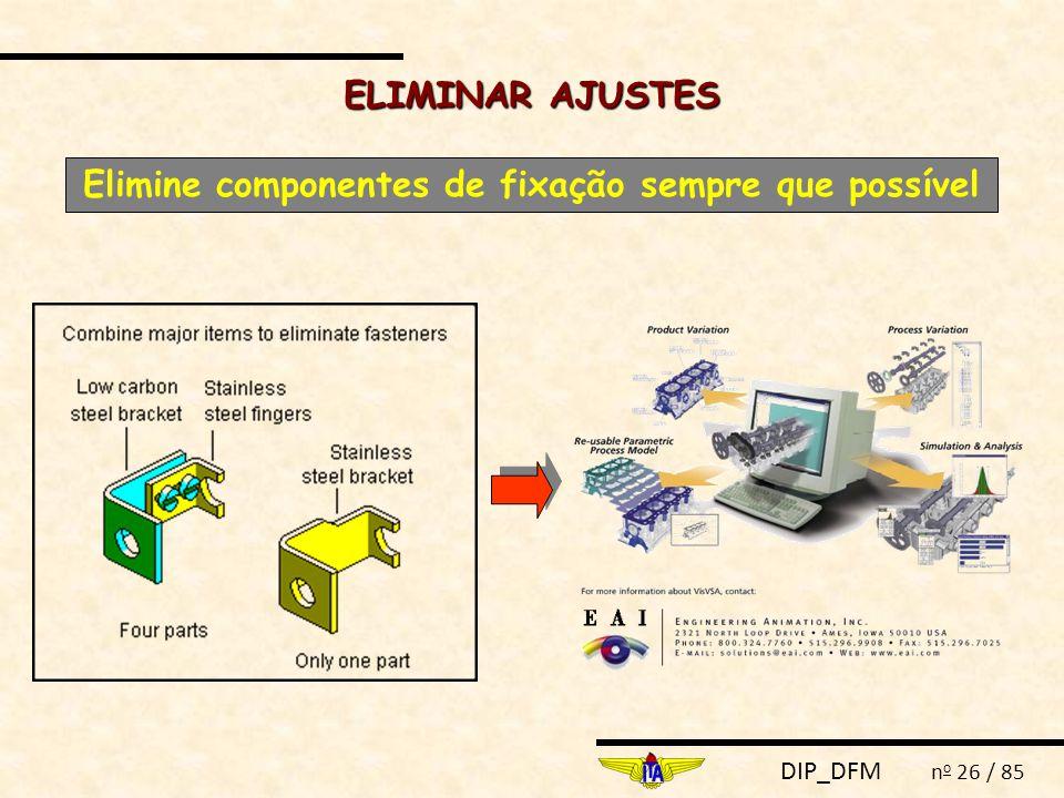 DIP_DFM n o 26 / 85 ELIMINAR AJUSTES Elimine componentes de fixação sempre que possível