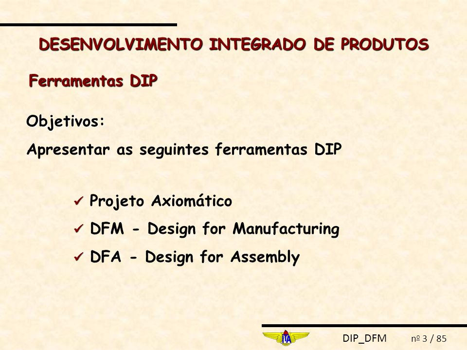 DIP_DFM n o 3 / 85 DESENVOLVIMENTO INTEGRADO DE PRODUTOS Objetivos: Apresentar as seguintes ferramentas DIP Projeto Axiomático DFM - Design for Manufa