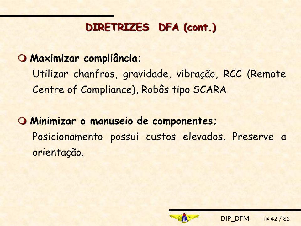DIP_DFM n o 42 / 85 DIRETRIZES DFA (cont.)  ;  Maximizar compliância; Utilizar chanfros, gravidade, vibração, RCC (Remote Centre of Compliance), Rob