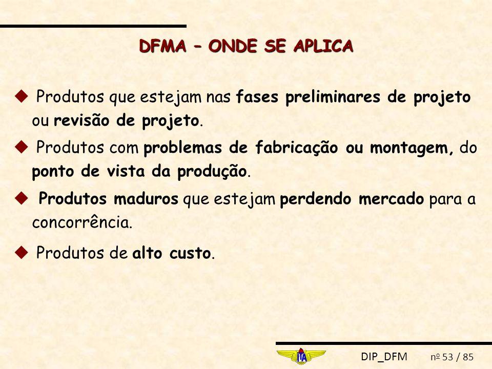 DIP_DFM n o 53 / 85 DFMA – ONDE SE APLICA u Produtos que estejam nas fases preliminares de projeto ou revisão de projeto. u Produtos com problemas de