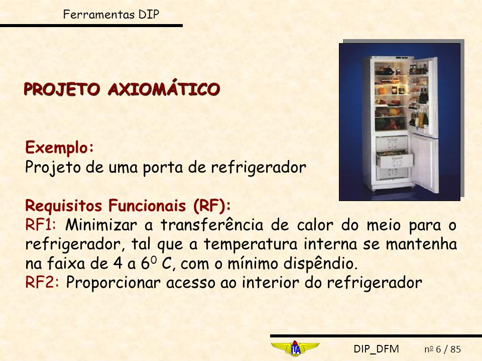 DIP_DFM n o 6 / 85 PROJETO AXIOMÁTICO Exemplo: Projeto de uma porta de refrigerador Requisitos Funcionais (RF): RF1: Minimizar a transferência de calor do meio para o refrigerador, tal que a temperatura interna se mantenha na faixa de 4 a 6 0 C, com o mínimo dispêndio.