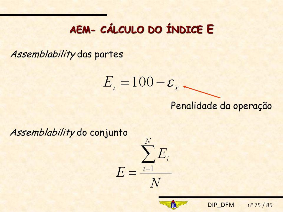 DIP_DFM n o 75 / 85 AEM- CÁLCULO DO ÍNDICE E Assemblability das partes Penalidade da operação Assemblability do conjunto