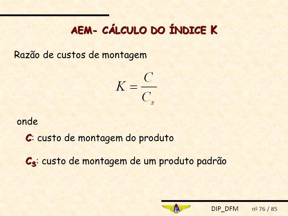DIP_DFM n o 76 / 85 AEM- CÁLCULO DO ÍNDICE K Razão de custos de montagem onde C C: custo de montagem do produto C S C S : custo de montagem de um produto padrão