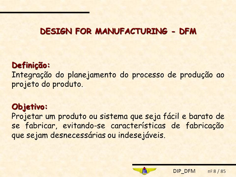DIP_DFM n o 8 / 85 DESIGN FOR MANUFACTURING - DFM Definição: Integração do planejamento do processo de produção ao projeto do produto.Objetivo: Projetar um produto ou sistema que seja fácil e barato de se fabricar, evitando-se características de fabricação que sejam desnecessárias ou indesejáveis.