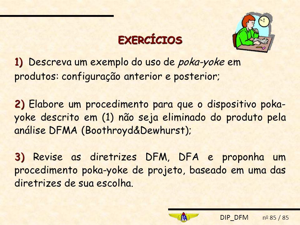 DIP_DFM n o 85 / 85 EXERCÍCIOS 1) 1) Descreva um exemplo do uso de poka-yoke em produtos: configuração anterior e posterior; 2) 2) Elabore um procedim
