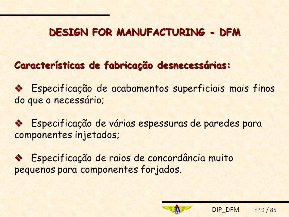 DIP_DFM n o 9 / 85 DESIGN FOR MANUFACTURING - DFM Características de fabricação desnecessárias:   Especificação de acabamentos superficiais mais finos do que o necessário;   Especificação de várias espessuras de paredes para componentes injetados;   Especificação de raios de concordância muito pequenos para componentes forjados.