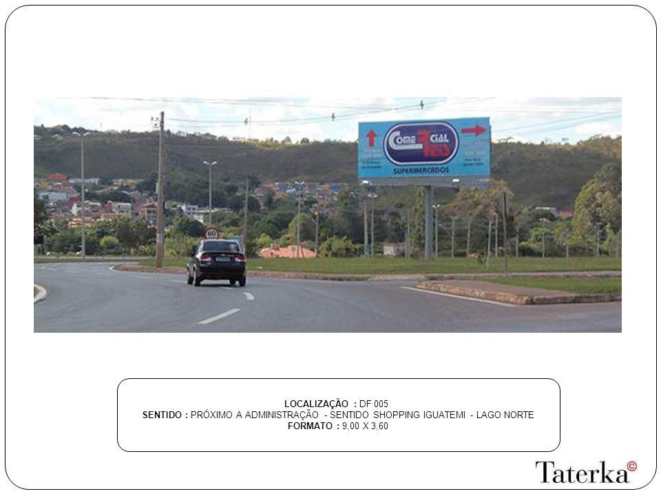 LOCALIZAÇÃO : DF 005 SENTIDO : PRÓXIMO A ADMINISTRAÇÃO - SENTIDO SHOPPING IGUATEMI - LAGO NORTE FORMATO : 9,00 X 3,60