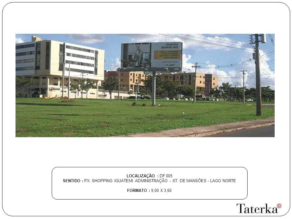 LOCALIZAÇÃO : DF 005 SENTIDO : PX. SHOPPING IGUATEMI ADMINISTRAÇÃO - ST. DE MANSÕES - LAGO NORTE FORMATO : 9,00 X 3,60