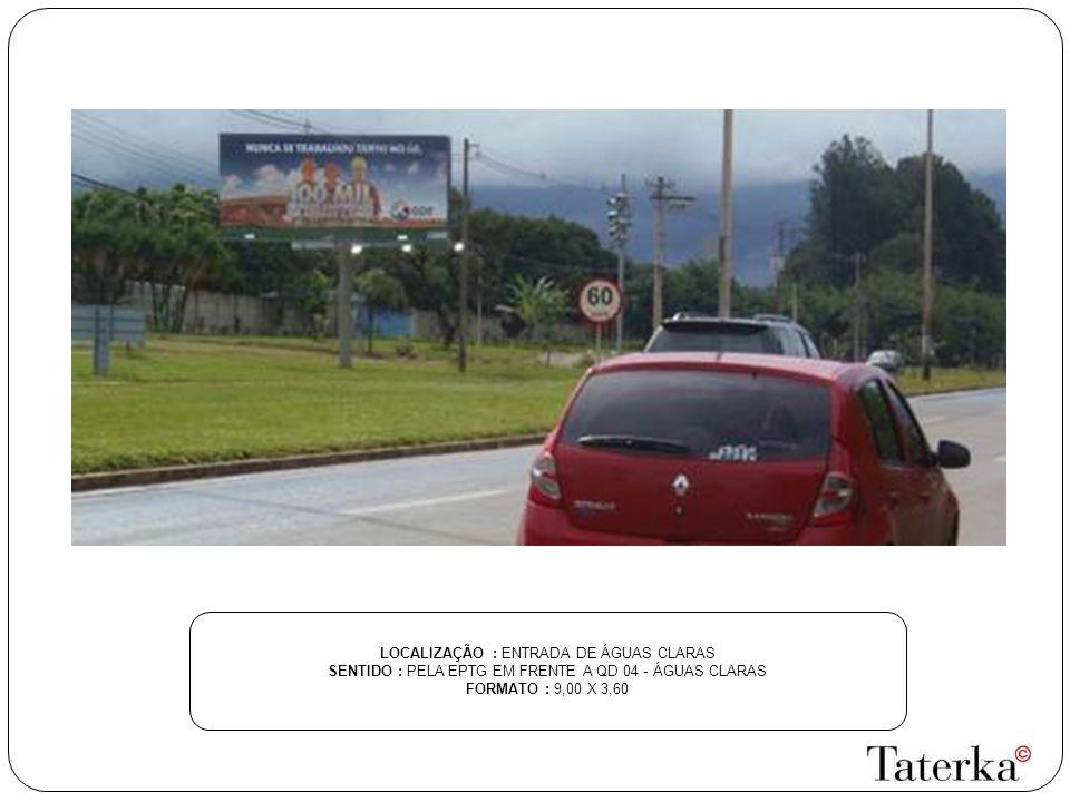 LOCALIZAÇÃO : ENTRADA DE ÁGUAS CLARAS SENTIDO : PELA EPTG EM FRENTE A QD 04 - ÁGUAS CLARAS FORMATO : 9,00 X 3,60