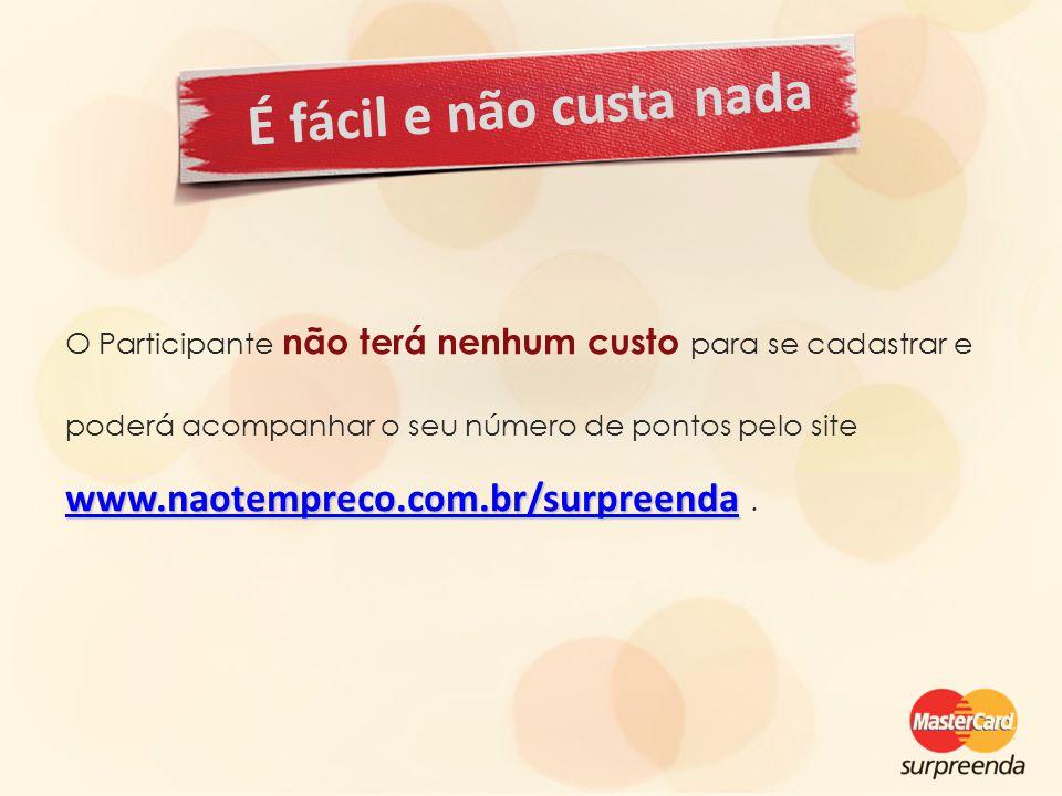 É fácil e não custa nada O Participante não terá nenhum custo para se cadastrar e poderá acompanhar o seu número de pontos pelo site www.naotempreco.com.br/surpreendawww.naotempreco.com.br/surpreenda www.naotempreco.com.br/surpreenda.