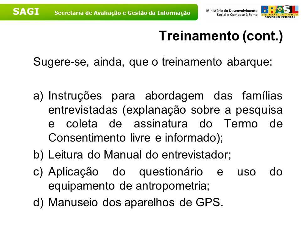 SAGI Secretaria de Avaliação e Gestão da Informação Treinamento (cont.) Sugere-se, ainda, que o treinamento abarque: a)Instruções para abordagem das f