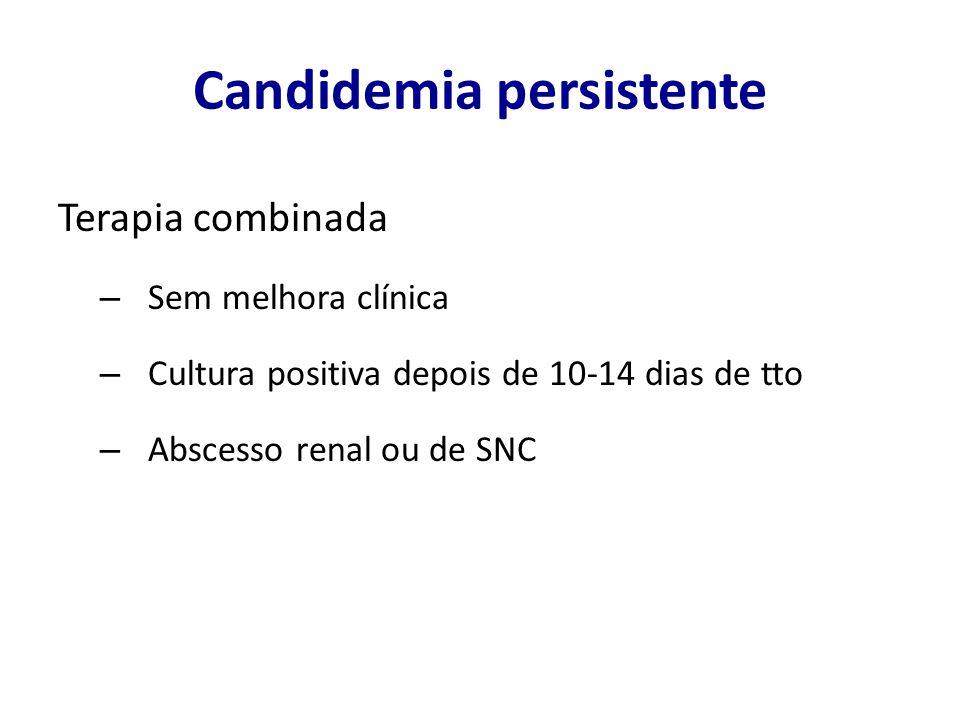 Candidemia persistente Terapia combinada – Sem melhora clínica – Cultura positiva depois de 10-14 dias de tto – Abscesso renal ou de SNC