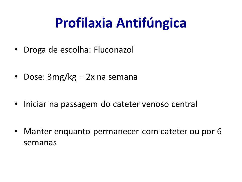 Profilaxia Antifúngica Droga de escolha: Fluconazol Dose: 3mg/kg – 2x na semana Iniciar na passagem do cateter venoso central Manter enquanto permanec