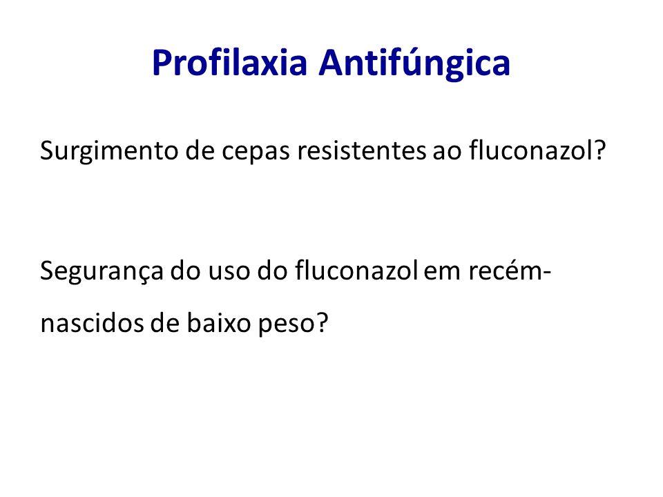 Profilaxia Antifúngica Surgimento de cepas resistentes ao fluconazol? Segurança do uso do fluconazol em recém- nascidos de baixo peso?