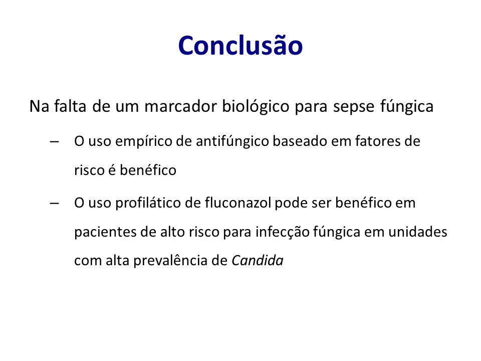 Conclusão Na falta de um marcador biológico para sepse fúngica – O uso empírico de antifúngico baseado em fatores de risco é benéfico – O uso profilát