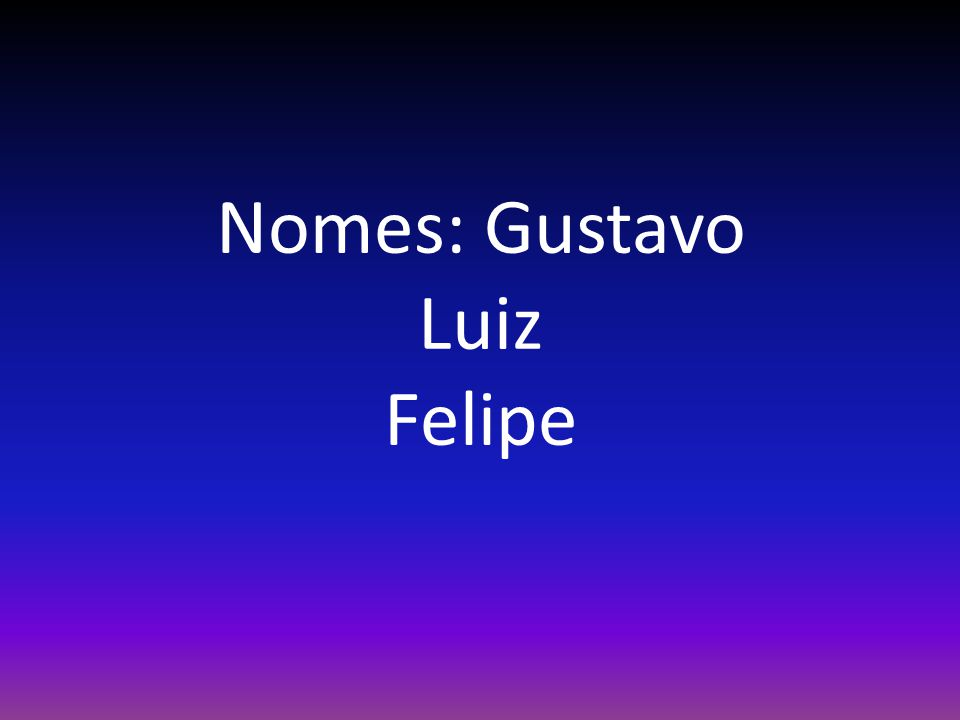Nomes: Gustavo Luiz Felipe