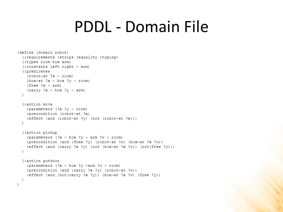 PDDL - Domain File (define (domain robot) (:requirements :strips :equality :typing) (:types room box arm) (:constants left right - arm) (:predicates (