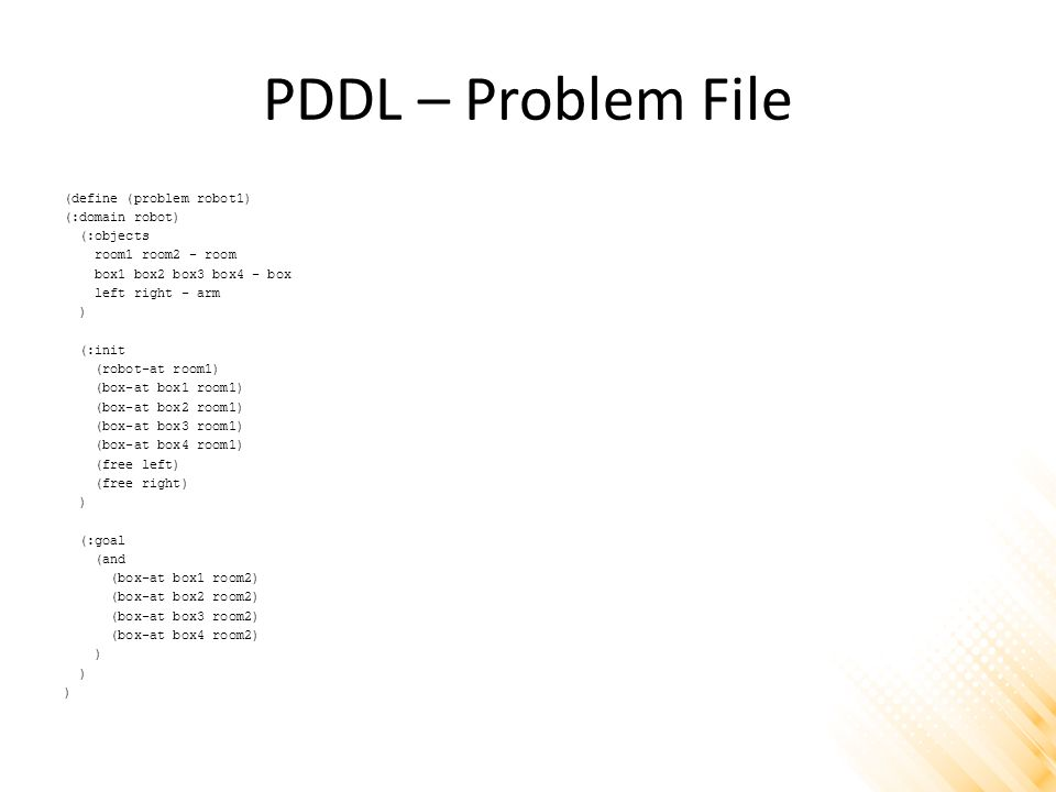 PDDL – Problem File (define (problem robot1) (:domain robot) (:objects room1 room2 - room box1 box2 box3 box4 - box left right - arm ) (:init (robot-a
