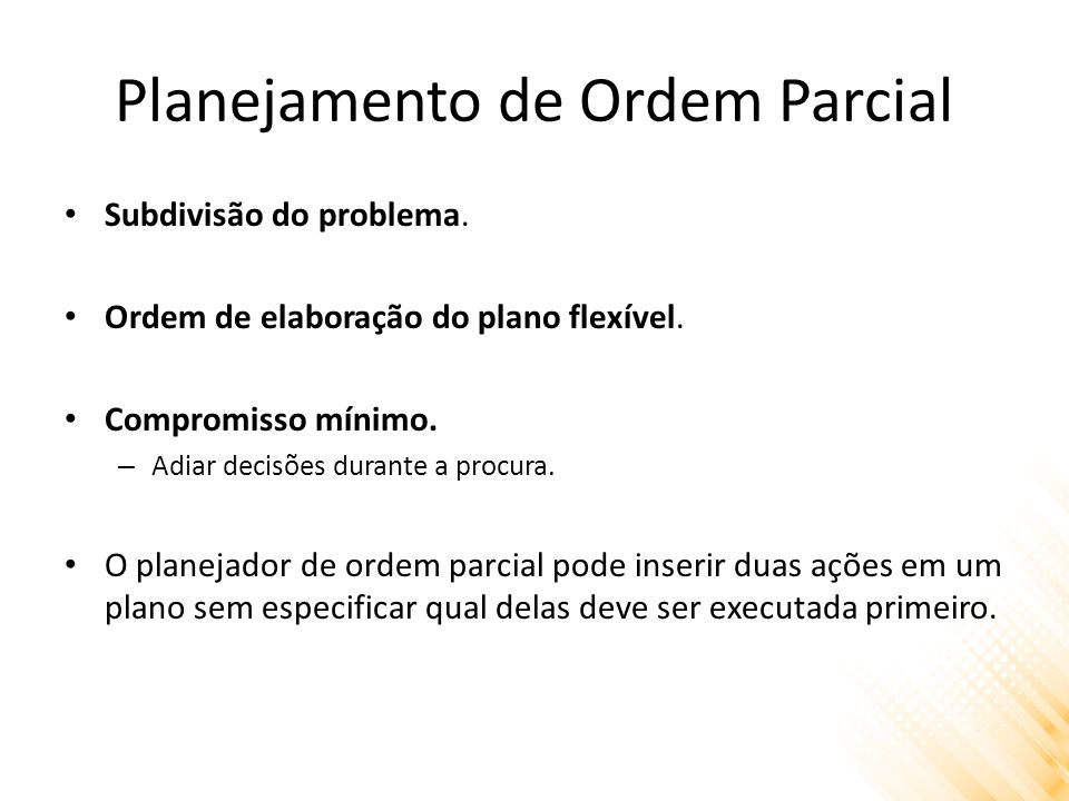 Planejamento de Ordem Parcial Subdivisão do problema. Ordem de elaboração do plano flexível. Compromisso mínimo. – Adiar decisões durante a procura. O