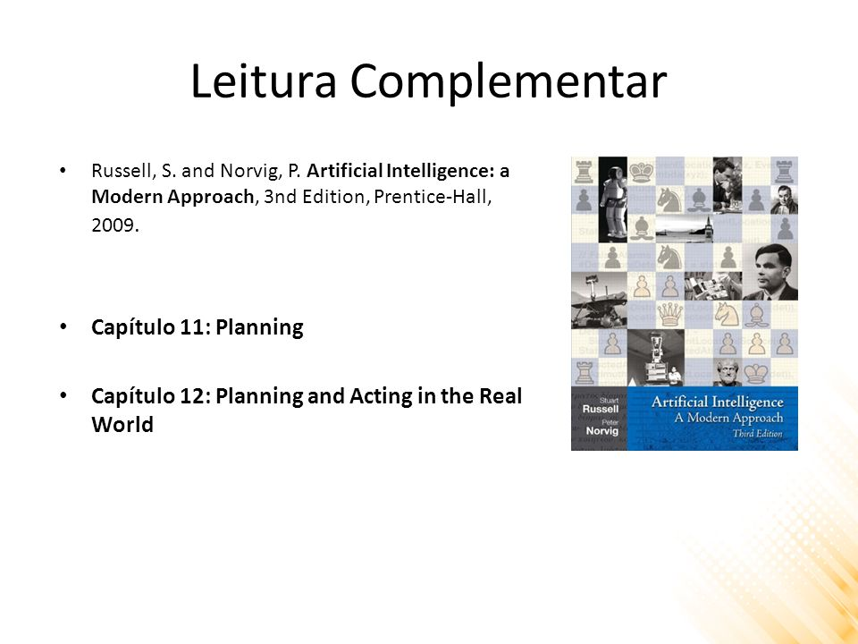 Leitura Complementar Russell, S. and Norvig, P. Artificial Intelligence: a Modern Approach, 3nd Edition, Prentice-Hall, 2009. Capítulo 11: Planning Ca