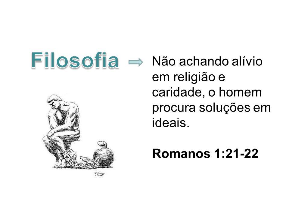 Não achando alívio em religião e caridade, o homem procura soluções em ideais. Romanos 1:21-22