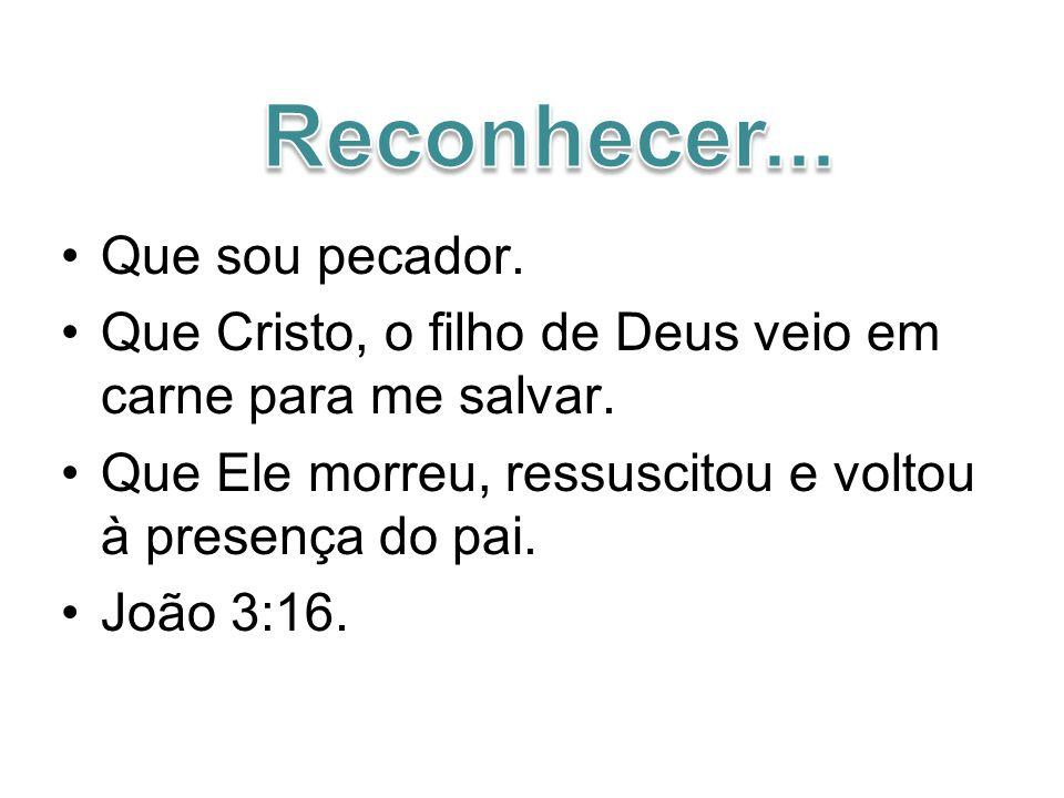 Que sou pecador.Que Cristo, o filho de Deus veio em carne para me salvar.