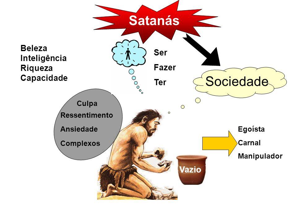 Sociedade Ser Fazer Ter Beleza Inteligência Riqueza Capacidade Culpa Ressentimento Ansiedade Complexos Vazio Egoísta Carnal Manipulador Satanás