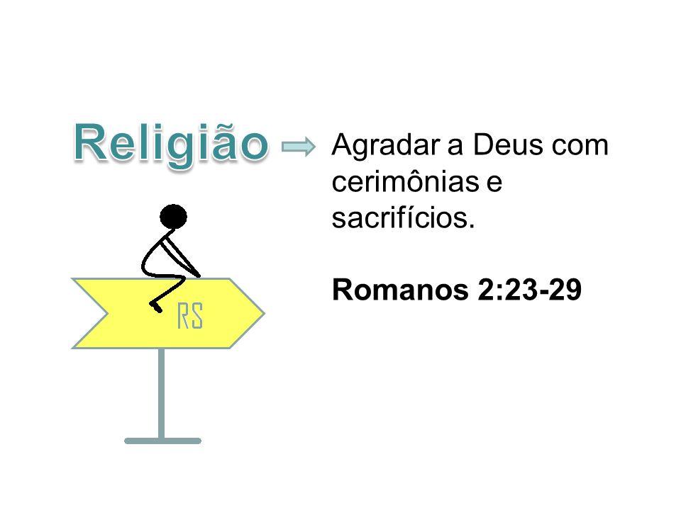 Agradar a Deus com cerimônias e sacrifícios. Romanos 2:23-29