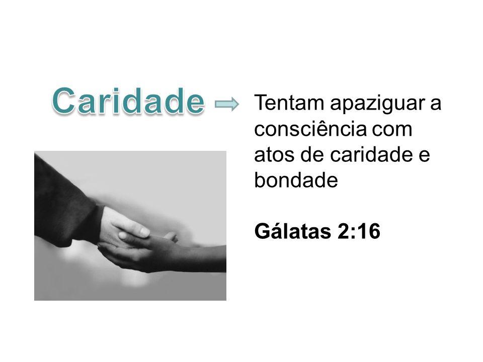 Tentam apaziguar a consciência com atos de caridade e bondade Gálatas 2:16