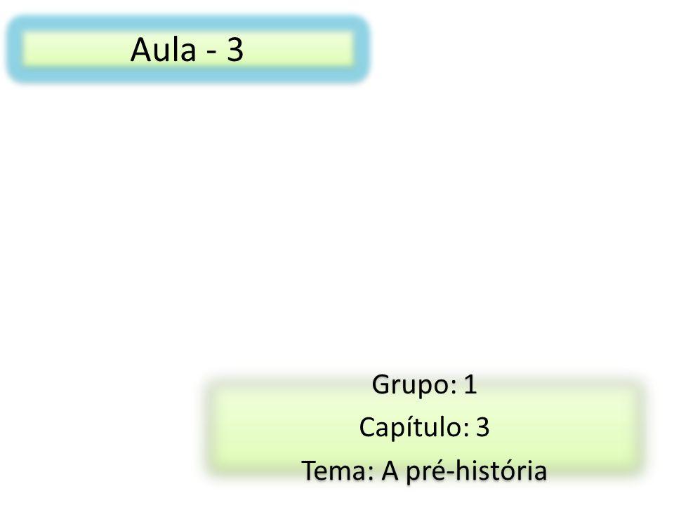 Aula - 3 Grupo: 1 Capítulo: 3 Tema: A pré-história Grupo: 1 Capítulo: 3 Tema: A pré-história