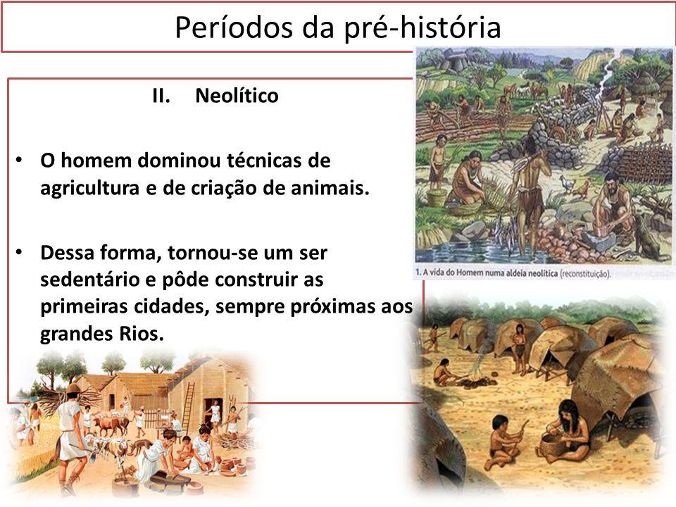 Períodos da pré-história II. Neolítico O homem dominou técnicas de agricultura e de criação de animais. Dessa forma, tornou-se um ser sedentário e pôd