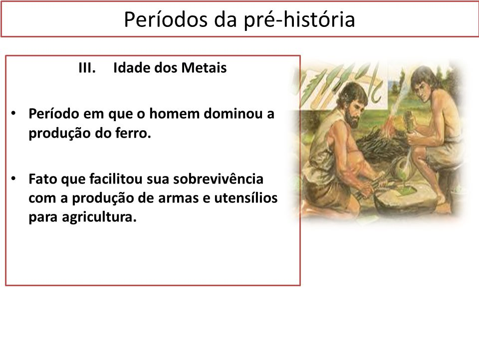 Períodos da pré-história III. Idade dos Metais Período em que o homem dominou a produção do ferro. Fato que facilitou sua sobrevivência com a produção