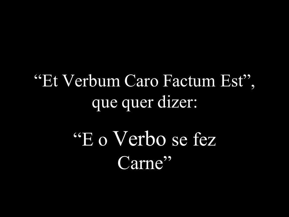 Et Verbum Caro Factum Est , que quer dizer: E o Verbo se fez Carne