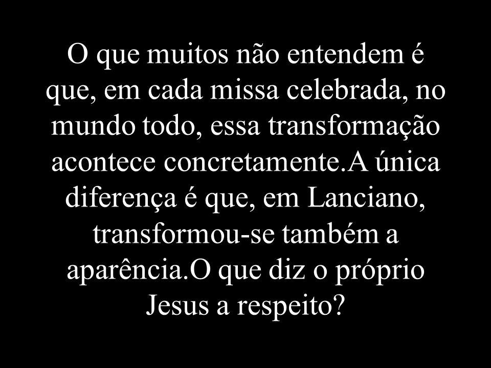 O que muitos não entendem é que, em cada missa celebrada, no mundo todo, essa transformação acontece concretamente.A única diferença é que, em Lanciano, transformou-se também a aparência.O que diz o próprio Jesus a respeito?
